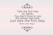 Take the first step in faith. You dont have to see the whole staircase, just take the first step. - Dr. Martin Luther King, Jr.